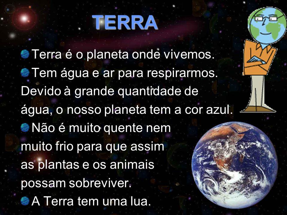 TERRA Terra é o planeta onde vivemos. Tem água e ar para respirarmos. Devido à grande quantidade de água, o nosso planeta tem a cor azul. Não é muito