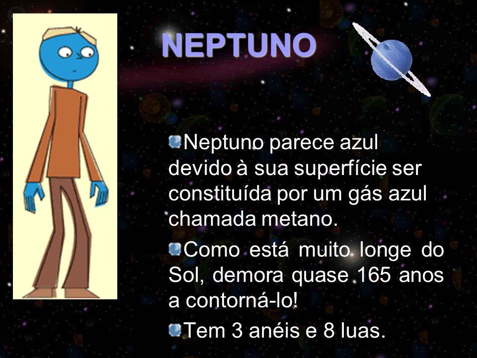 NEPTUNO Neptuno parece azul devido à sua superfície ser constituída por um gás azul chamada metano. Como está muito longe do Sol, demora quase 165 ano