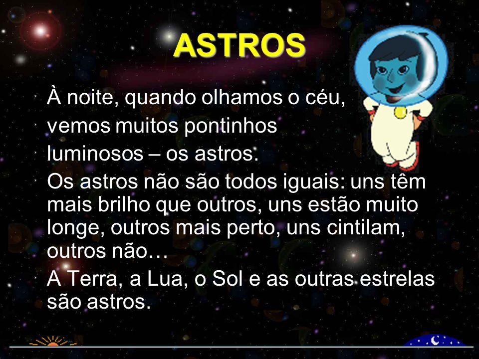 ASTROS À noite, quando olhamos o céu, vemos muitos pontinhos luminosos – os astros. Os astros não são todos iguais: uns têm mais brilho que outros, un