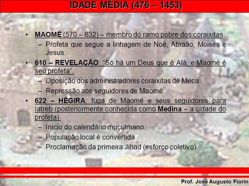 IDADE MÉDIA (476 – 1453) Prof. José Augusto Fiorin MAOMÉ (570 – 632) – membro do ramo pobre dos coraixitas. –Profeta que segue a linhagem de Noé, Abra