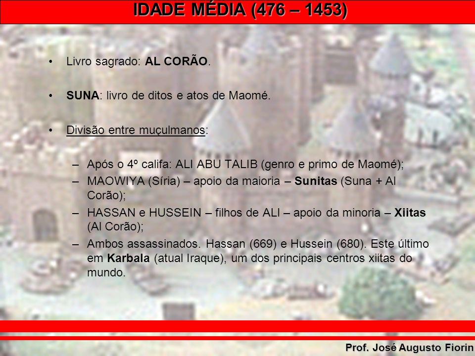 IDADE MÉDIA (476 – 1453) Prof. José Augusto Fiorin Livro sagrado: AL CORÃO. SUNA: livro de ditos e atos de Maomé. Divisão entre muçulmanos: –Após o 4º
