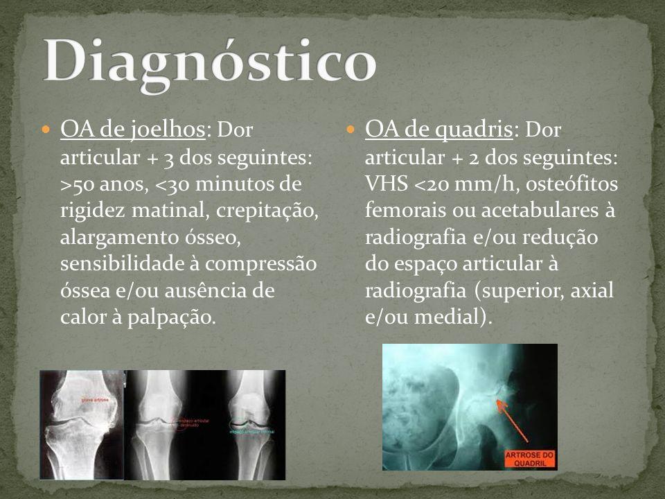 OA de joelhos: Dor articular + 3 dos seguintes: >50 anos, <30 minutos de rigidez matinal, crepitação, alargamento ósseo, sensibilidade à compressão ós