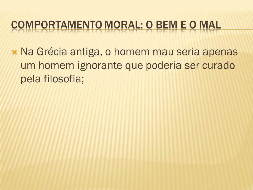 Na Grécia antiga, o homem mau seria apenas um homem ignorante que poderia ser curado pela filosofia;