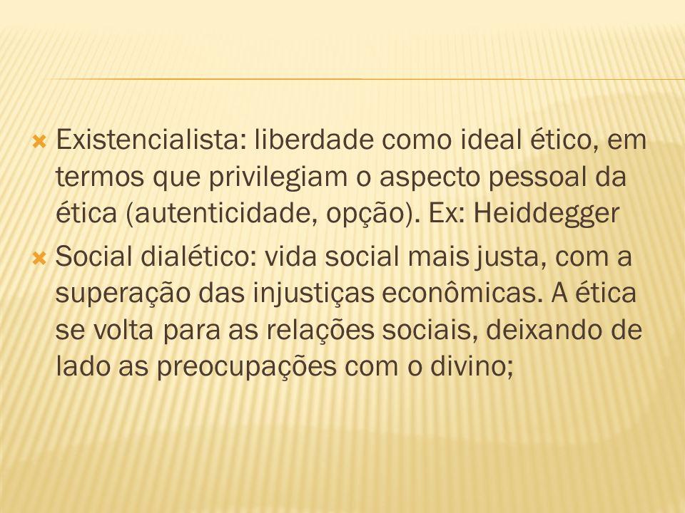 Existencialista: liberdade como ideal ético, em termos que privilegiam o aspecto pessoal da ética (autenticidade, opção). Ex: Heiddegger Social dialét