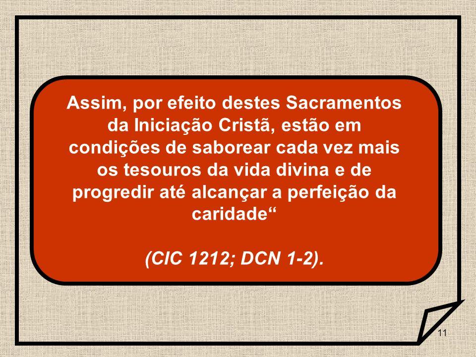 11 Assim, por efeito destes Sacramentos da Iniciação Cristã, estão em condições de saborear cada vez mais os tesouros da vida divina e de progredir at