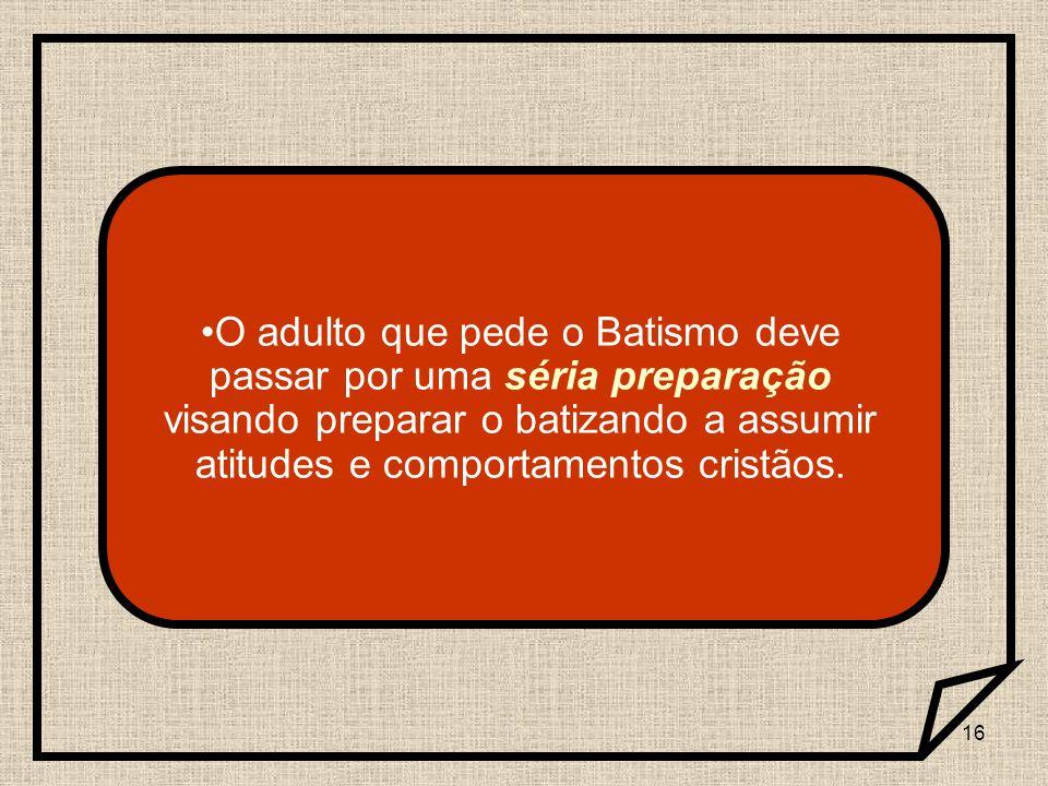 16 O adulto que pede o Batismo deve passar por uma séria preparação visando preparar o batizando a assumir atitudes e comportamentos cristãos.
