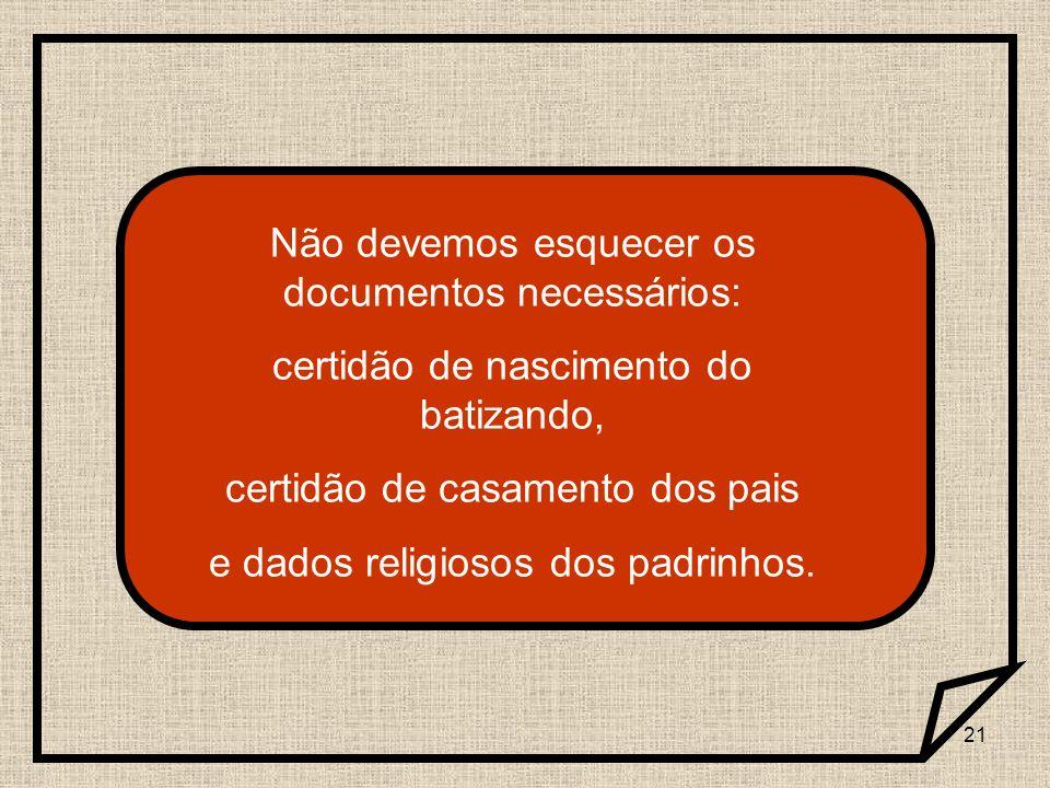 21 Não devemos esquecer os documentos necessários: certidão de nascimento do batizando, certidão de casamento dos pais e dados religiosos dos padrinho