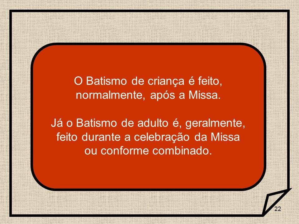 22 O Batismo de criança é feito, normalmente, após a Missa. Já o Batismo de adulto é, geralmente, feito durante a celebração da Missa ou conforme comb