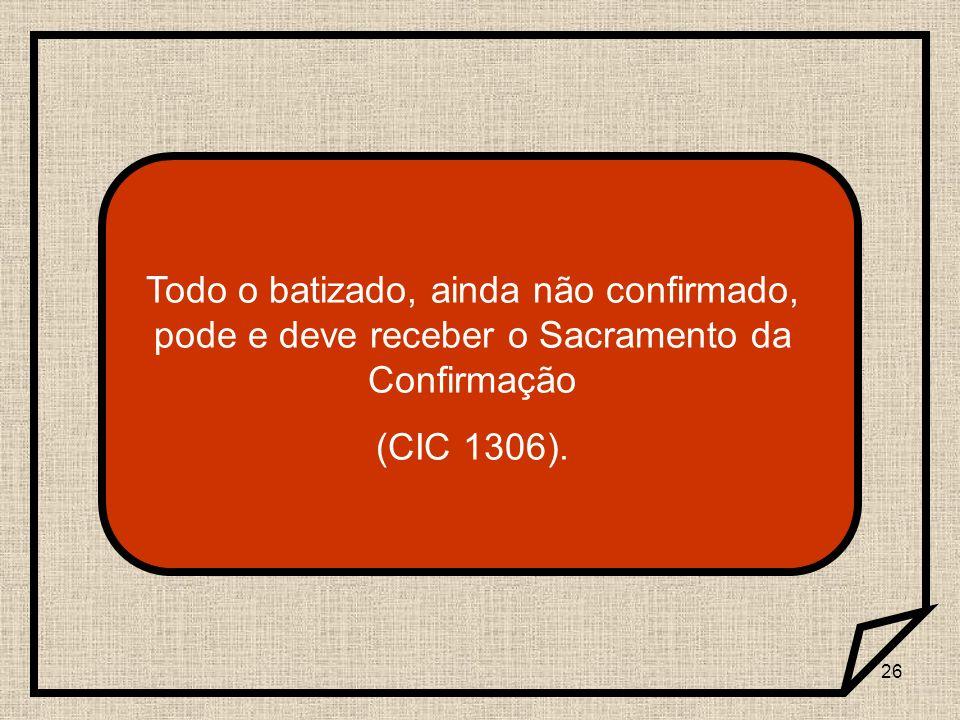 26 Todo o batizado, ainda não confirmado, pode e deve receber o Sacramento da Confirmação (CIC 1306).