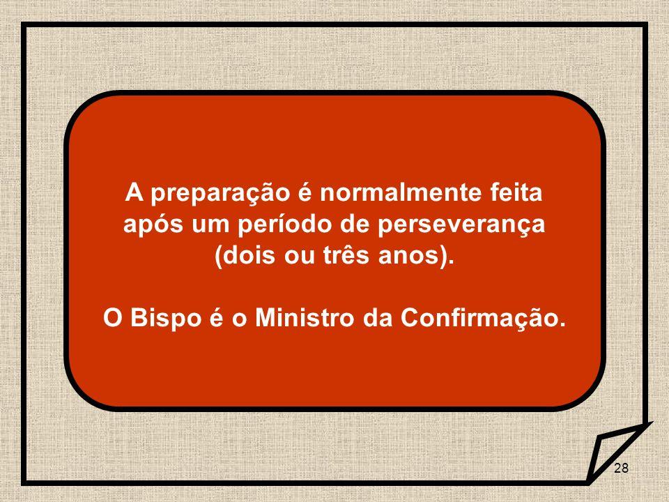 28 A preparação é normalmente feita após um período de perseverança (dois ou três anos). O Bispo é o Ministro da Confirmação.