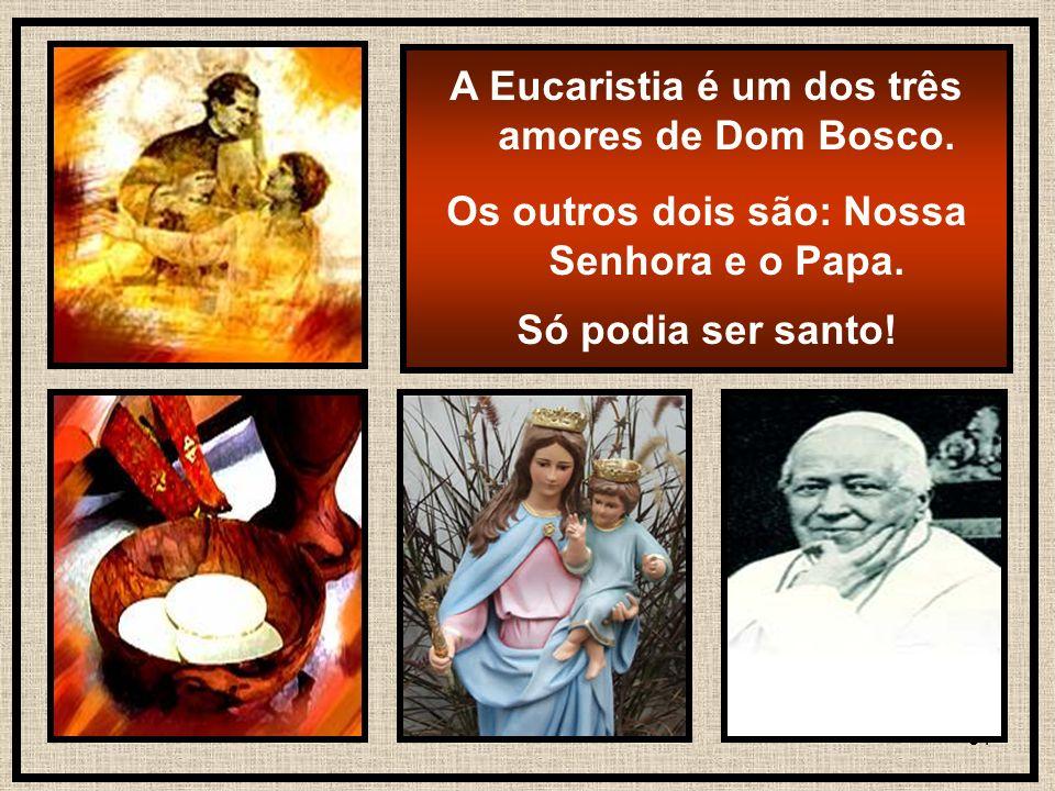 31 A Eucaristia é um dos três amores de Dom Bosco. Os outros dois são: Nossa Senhora e o Papa. Só podia ser santo!