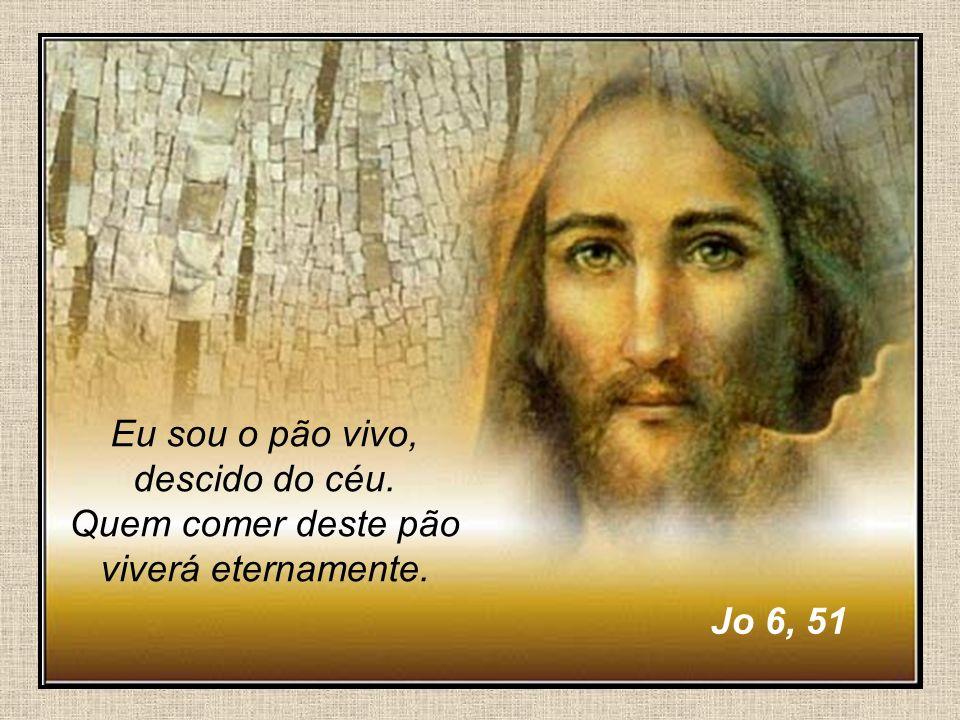 33 Eu sou o pão vivo, descido do céu. Quem comer deste pão viverá eternamente. Jo 6, 51
