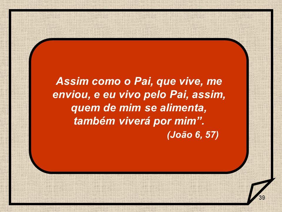 39 Assim como o Pai, que vive, me enviou, e eu vivo pelo Pai, assim, quem de mim se alimenta, também viverá por mim. (João 6, 57)