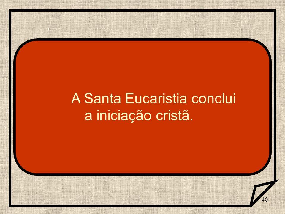 40 A Santa Eucaristia conclui a iniciação cristã.
