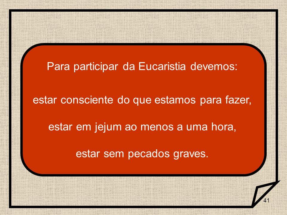41 Para participar da Eucaristia devemos: estar consciente do que estamos para fazer, estar em jejum ao menos a uma hora, estar sem pecados graves.