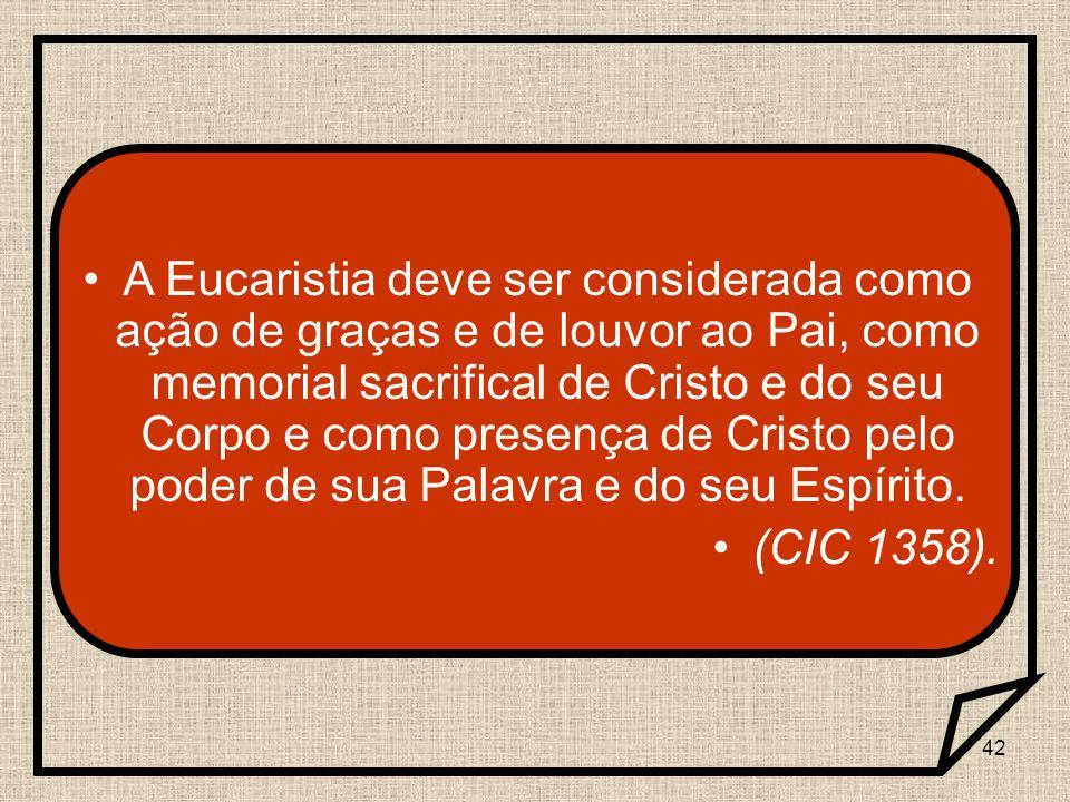 42 A Eucaristia deve ser considerada como ação de graças e de louvor ao Pai, como memorial sacrifical de Cristo e do seu Corpo e como presença de Cris