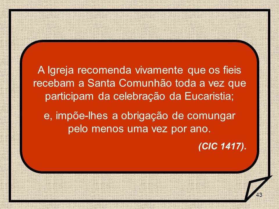 43 A Igreja recomenda vivamente que os fieis recebam a Santa Comunhão toda a vez que participam da celebração da Eucaristia; e, impõe-lhes a obrigação