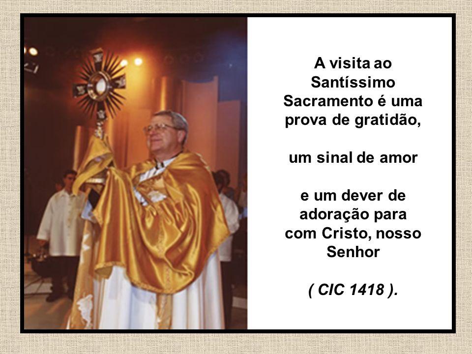 44 A visita ao Santíssimo Sacramento é uma prova de gratidão, um sinal de amor e um dever de adoração para com Cristo, nosso Senhor ( CIC 1418 ).