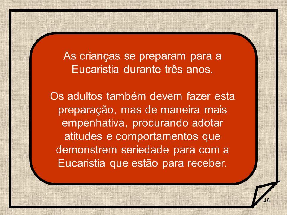 45 As crianças se preparam para a Eucaristia durante três anos. Os adultos também devem fazer esta preparação, mas de maneira mais empenhativa, procur