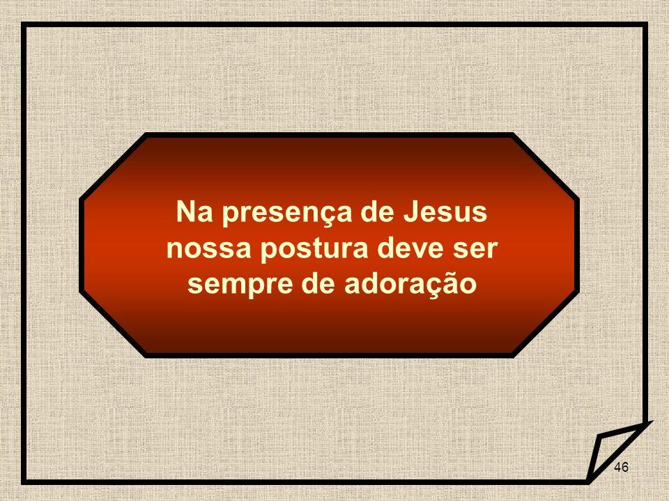 46 Na presença de Jesus nossa postura deve ser sempre de adoração