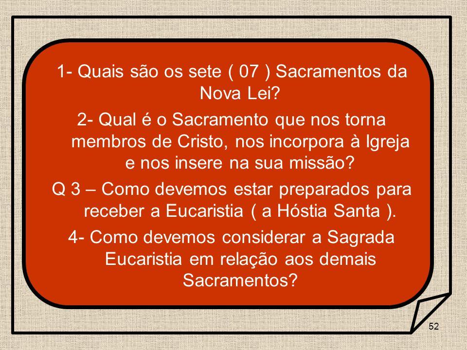 52 1- Quais são os sete ( 07 ) Sacramentos da Nova Lei? 2- Qual é o Sacramento que nos torna membros de Cristo, nos incorpora à Igreja e nos insere na