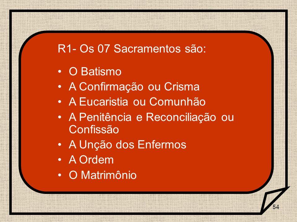 54 R1- Os 07 Sacramentos são: O Batismo A Confirmação ou Crisma A Eucaristia ou Comunhão A Penitência e Reconciliação ou Confissão A Unção dos Enfermo