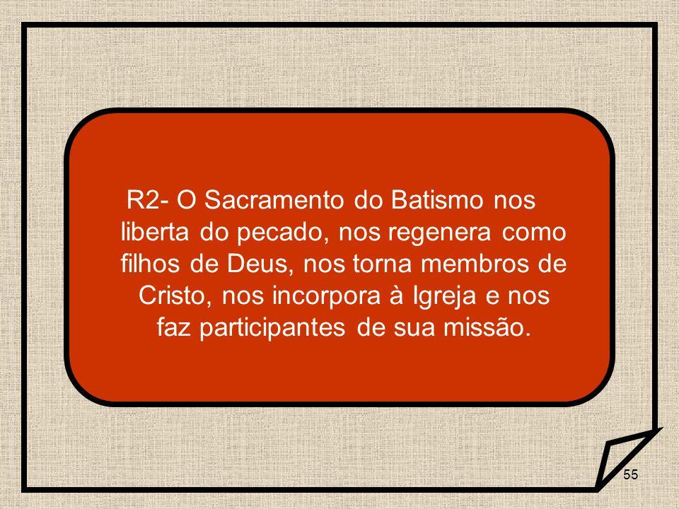 55 R2- O Sacramento do Batismo nos liberta do pecado, nos regenera como filhos de Deus, nos torna membros de Cristo, nos incorpora à Igreja e nos faz