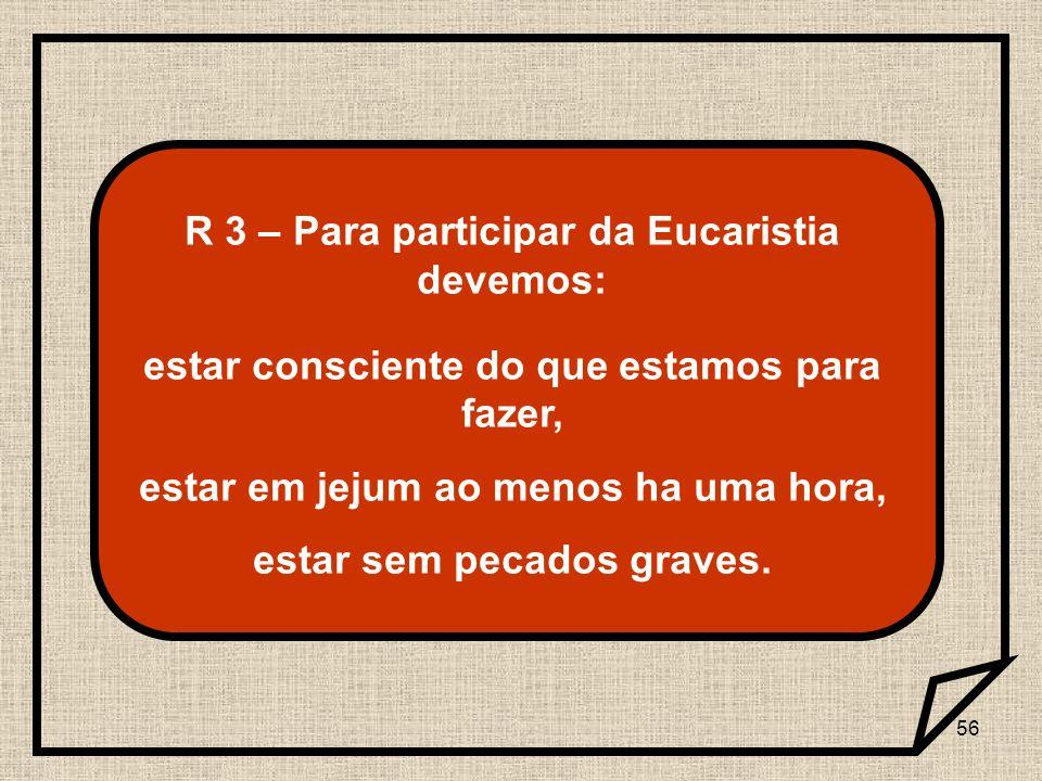56 R 3 – Para participar da Eucaristia devemos: estar consciente do que estamos para fazer, estar em jejum ao menos ha uma hora, estar sem pecados gra