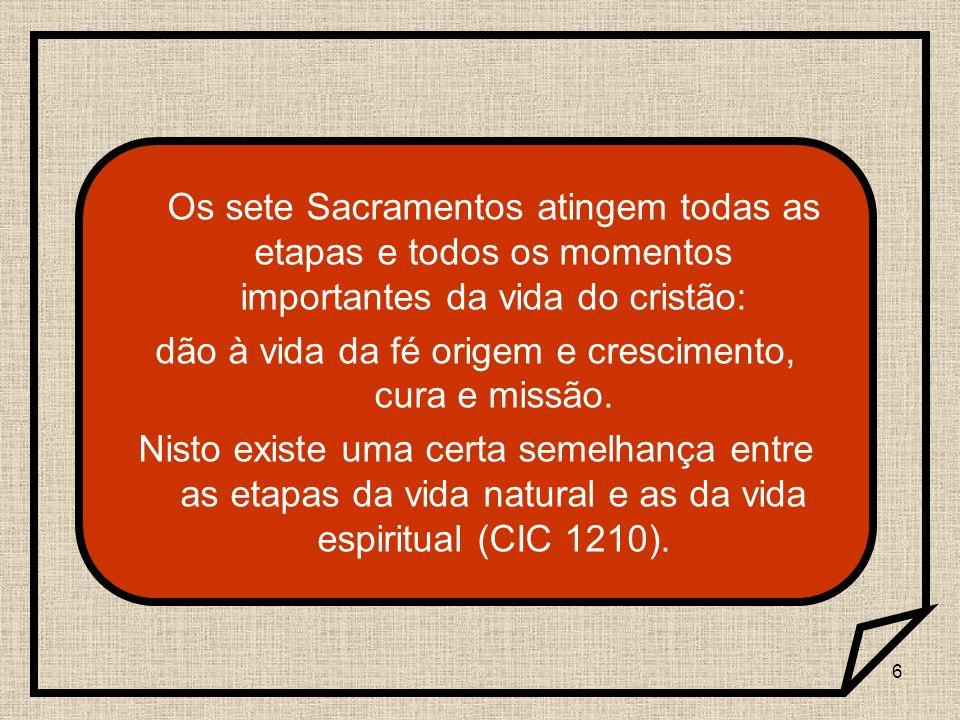 6 Os sete Sacramentos atingem todas as etapas e todos os momentos importantes da vida do cristão: dão à vida da fé origem e crescimento, cura e missão