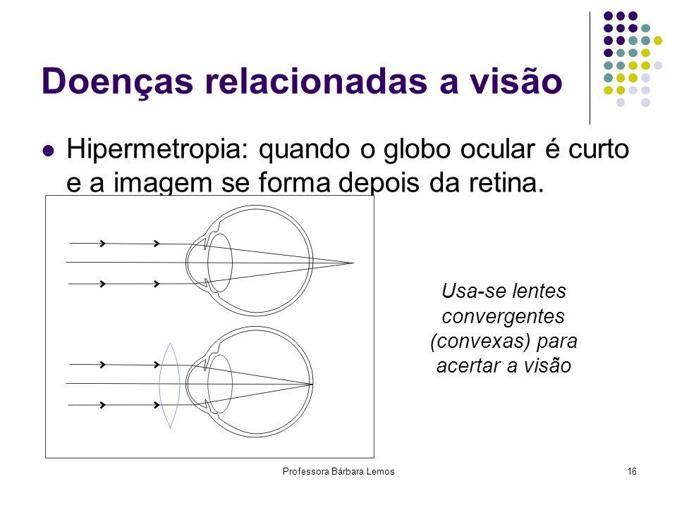 Professora Bárbara Lemos16 Doenças relacionadas a visão Hipermetropia: quando o globo ocular é curto e a imagem se forma depois da retina. Usa-se lent