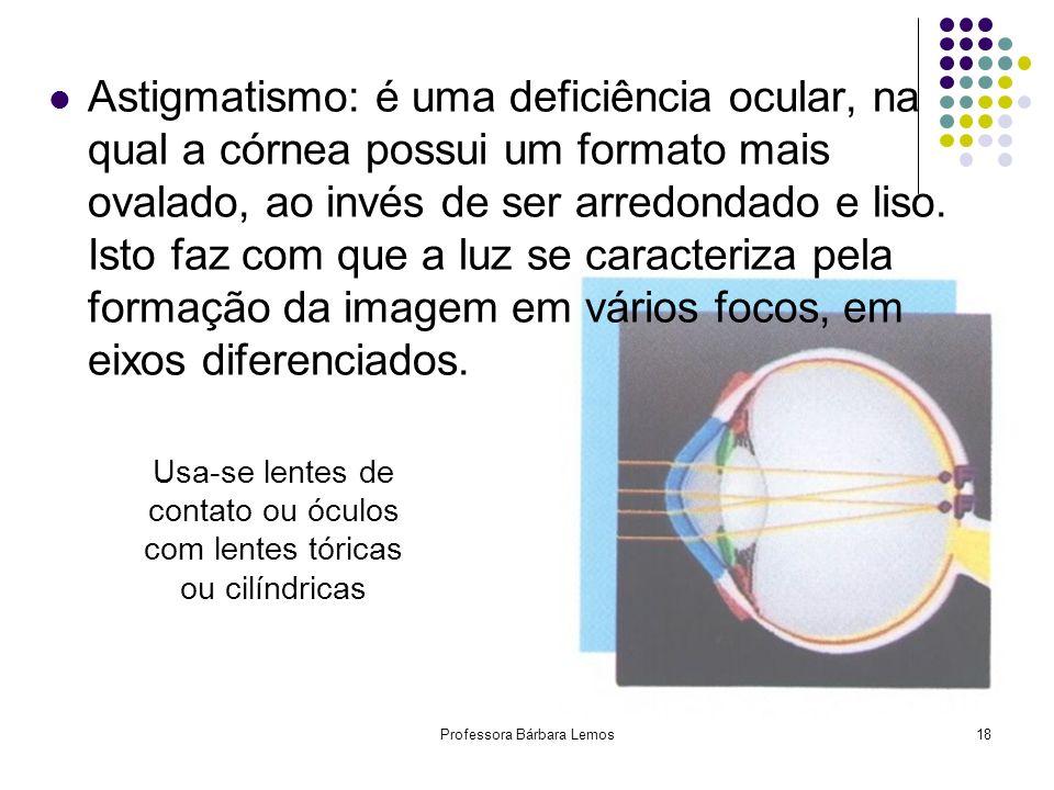 Professora Bárbara Lemos18 Astigmatismo: é uma deficiência ocular, na qual a córnea possui um formato mais ovalado, ao invés de ser arredondado e liso