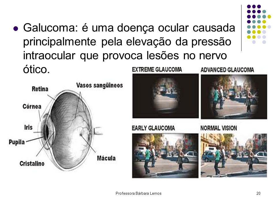 Professora Bárbara Lemos20 Galucoma: é uma doença ocular causada principalmente pela elevação da pressão intraocular que provoca lesões no nervo ótico