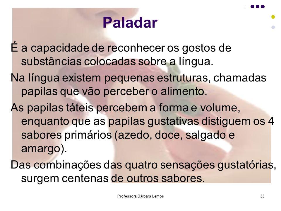 Professora Bárbara Lemos33 Paladar É a capacidade de reconhecer os gostos de substâncias colocadas sobre a língua. Na língua existem pequenas estrutur