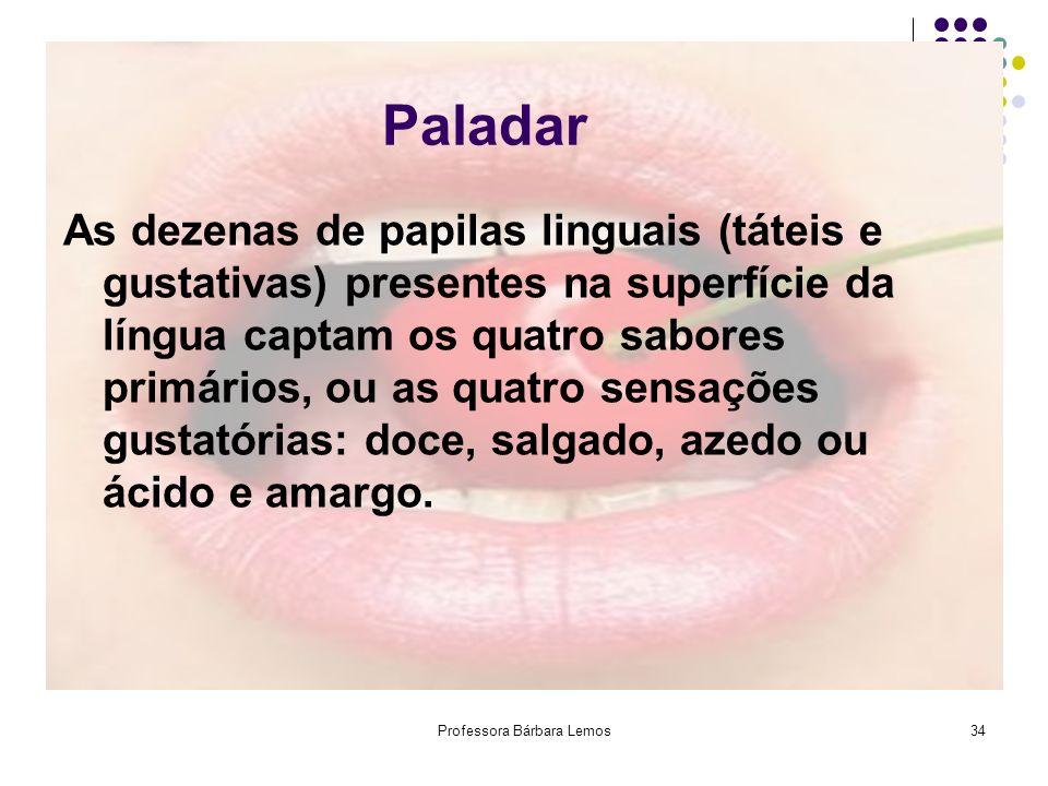 Professora Bárbara Lemos34 Paladar As dezenas de papilas linguais (táteis e gustativas) presentes na superfície da língua captam os quatro sabores pri