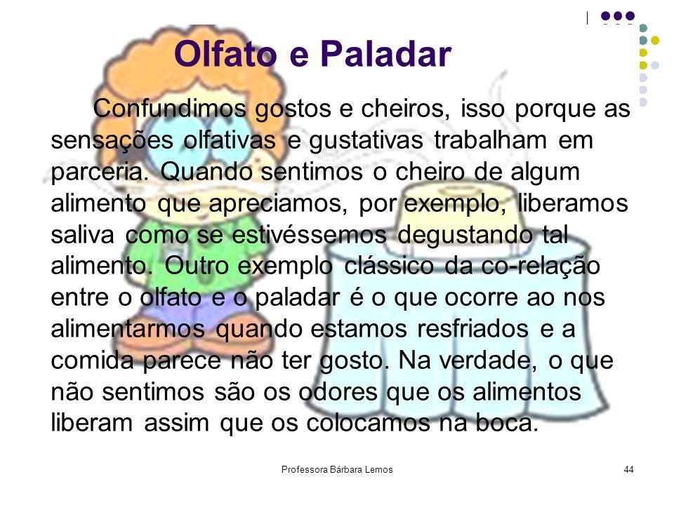 Professora Bárbara Lemos44 Olfato e Paladar Confundimos gostos e cheiros, isso porque as sensações olfativas e gustativas trabalham em parceria. Quand