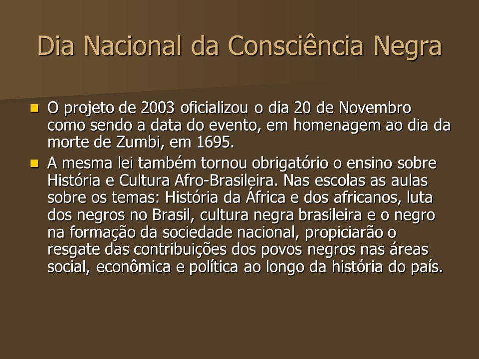 Dia Nacional da Consciência Negra O projeto de 2003 oficializou o dia 20 de Novembro como sendo a data do evento, em homenagem ao dia da morte de Zumb