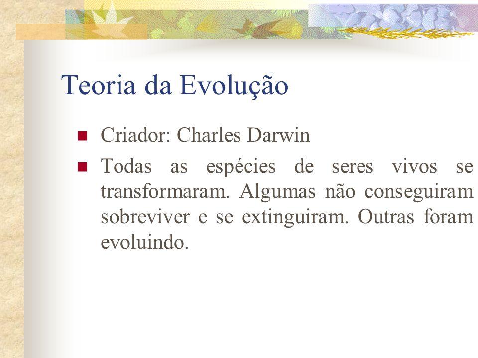 Teoria da Evolução Criador: Charles Darwin Todas as espécies de seres vivos se transformaram. Algumas não conseguiram sobreviver e se extinguiram. Out