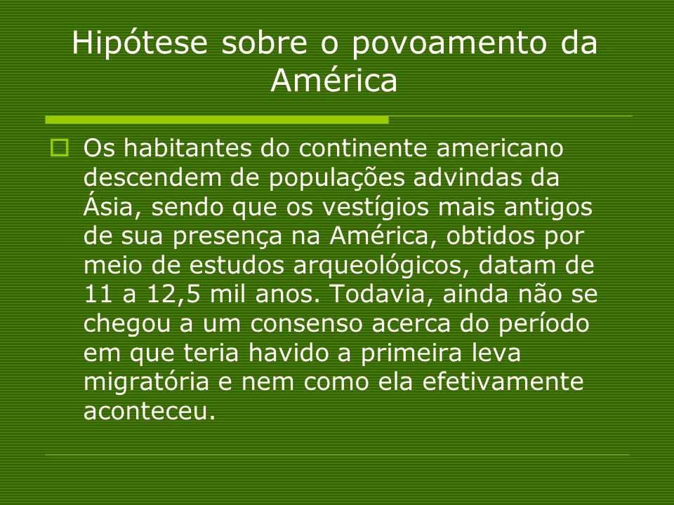 Hipótese sobre o povoamento da América Os habitantes do continente americano descendem de populações advindas da Ásia, sendo que os vestígios mais ant