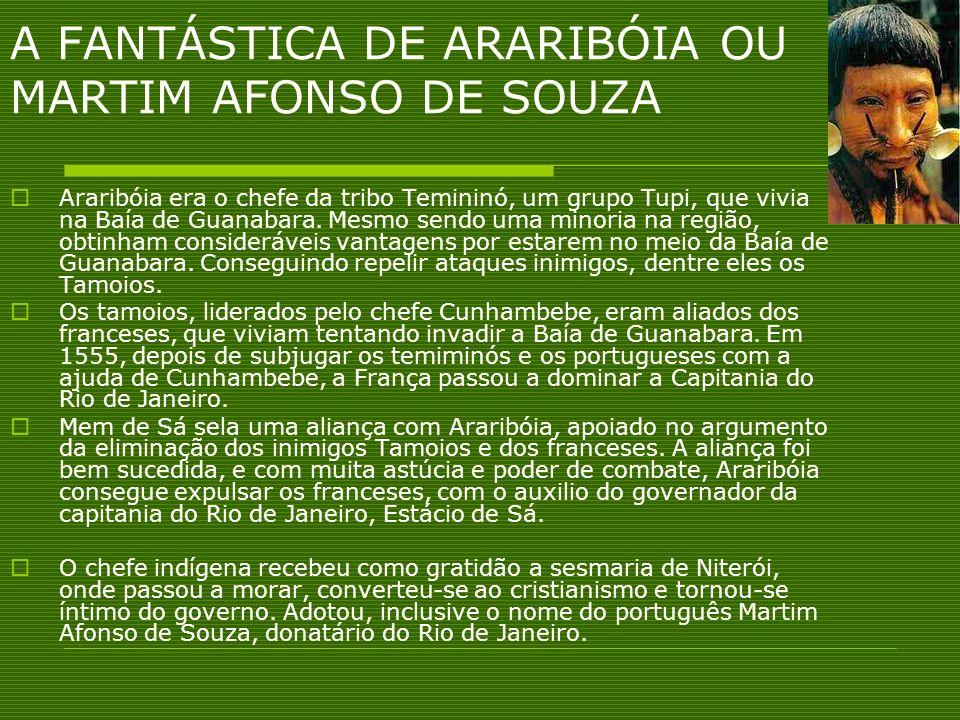 A FANTÁSTICA DE ARARIBÓIA OU MARTIM AFONSO DE SOUZA Araribóia era o chefe da tribo Temininó, um grupo Tupi, que vivia na Baía de Guanabara. Mesmo send