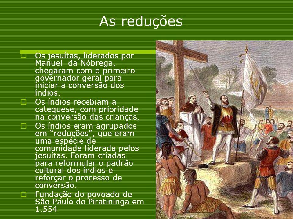 As reduções Os jesuítas, liderados por Manuel da Nóbrega, chegaram com o primeiro governador geral para iniciar a conversão dos índios. Os índios rece