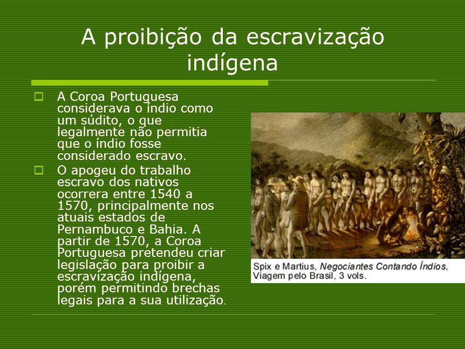 A proibição da escravização indígena A Coroa Portuguesa considerava o índio como um súdito, o que legalmente não permitia que o índio fosse considerad