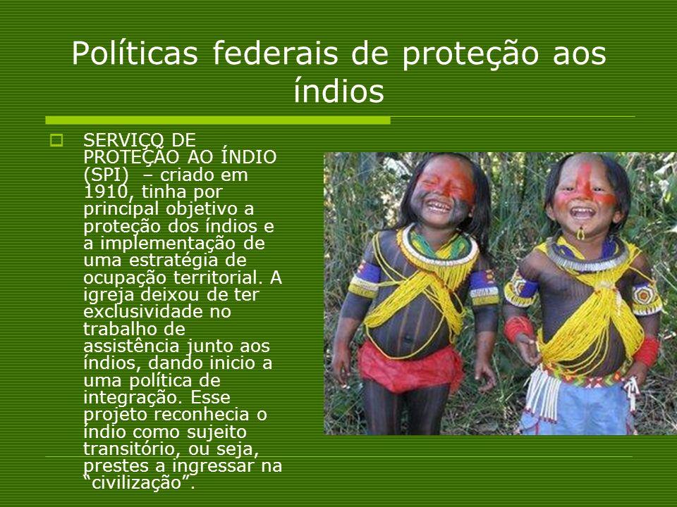 Políticas federais de proteção aos índios SERVIÇO DE PROTEÇÃO AO ÍNDIO (SPI) – criado em 1910, tinha por principal objetivo a proteção dos índios e a