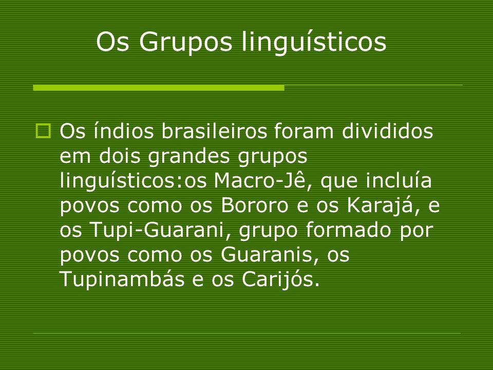 Os Grupos linguísticos Os índios brasileiros foram divididos em dois grandes grupos linguísticos:os Macro-Jê, que incluía povos como os Bororo e os Ka