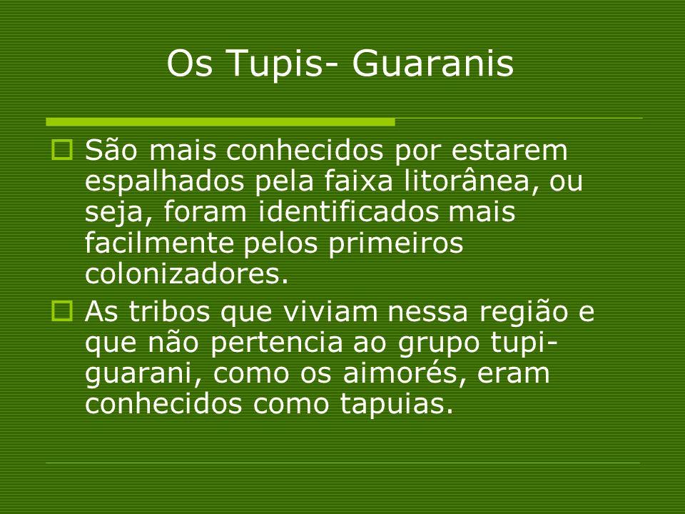 Os Tupis- Guaranis São mais conhecidos por estarem espalhados pela faixa litorânea, ou seja, foram identificados mais facilmente pelos primeiros colon