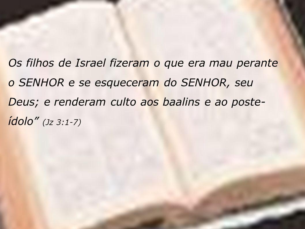 Os filhos de Israel fizeram o que era mau perante o SENHOR e se esqueceram do SENHOR, seu Deus; e renderam culto aos baalins e ao poste- ídolo (Jz 3:1-7)