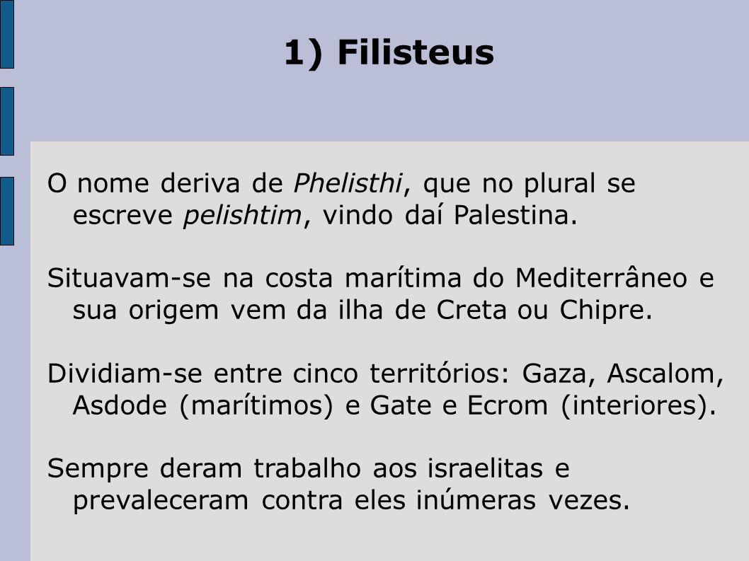1) Filisteus O nome deriva de Phelisthi, que no plural se escreve pelishtim, vindo daí Palestina.