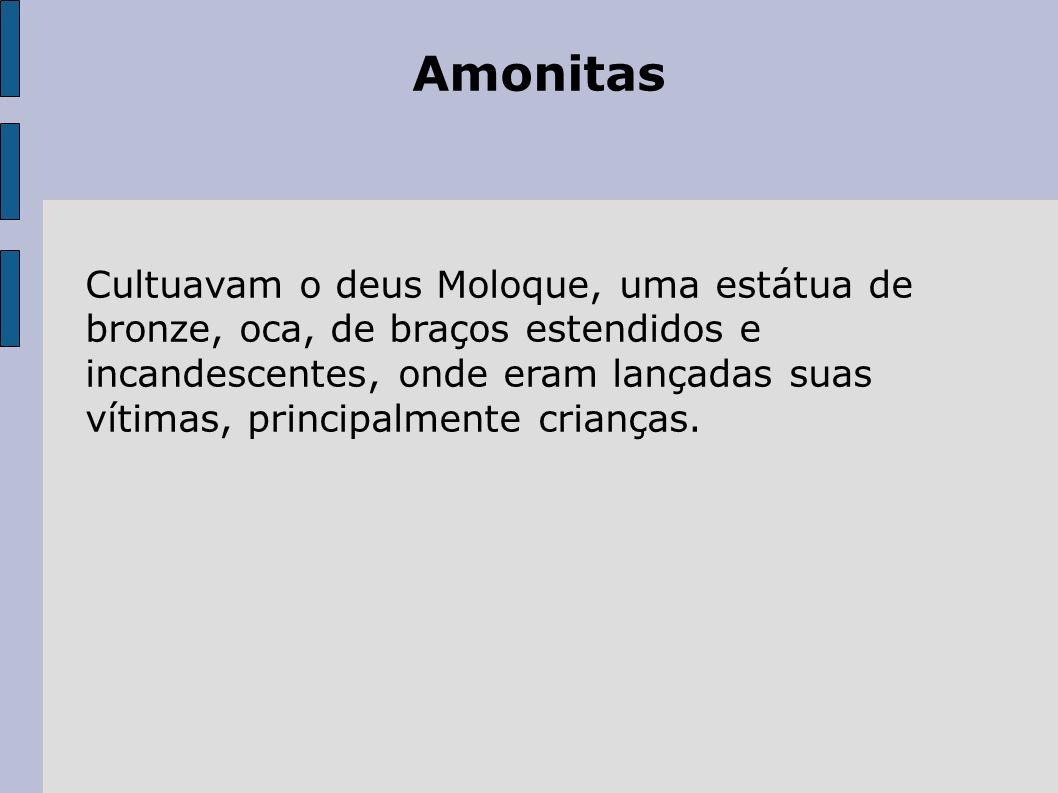 Amonitas Cultuavam o deus Moloque, uma estátua de bronze, oca, de braços estendidos e incandescentes, onde eram lançadas suas vítimas, principalmente crianças.