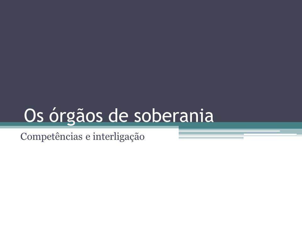 Os órgãos de soberania Competências e interligação