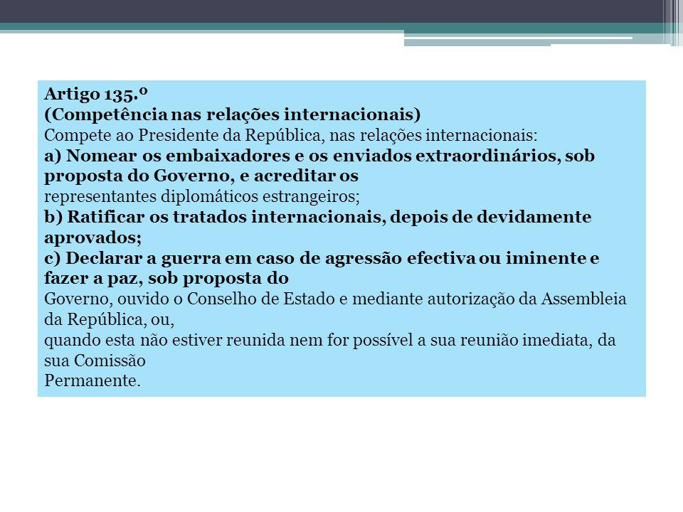 Artigo 135.º (Competência nas relações internacionais) Compete ao Presidente da República, nas relações internacionais: a) Nomear os embaixadores e os
