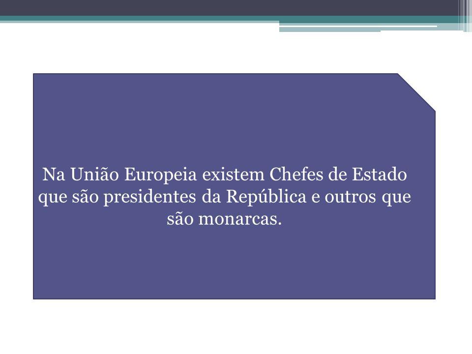Na União Europeia existem Chefes de Estado que são presidentes da República e outros que são monarcas.